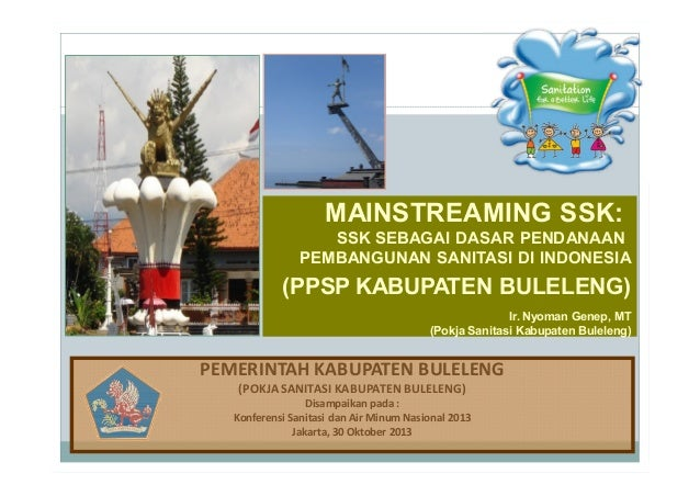 MAINSTREAMING SSK: SSK SEBAGAI DASAR PENDANAAN PEMBANGUNAN SANITASI DI INDONESIA  (PPSP KABUPATEN BULELENG) Ir. Nyoman Gen...