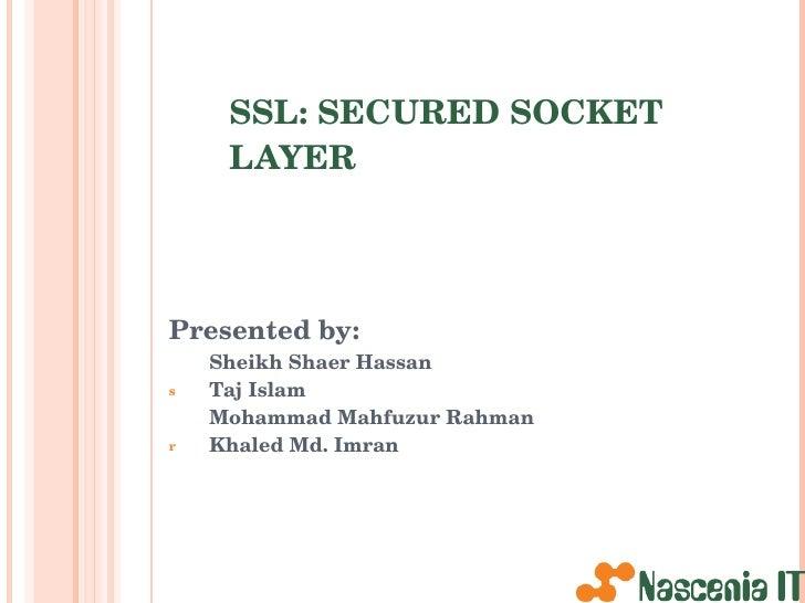 SSL: SECURED SOCKET LAYER <ul><li>Presented by: </li></ul><ul><li>Sheikh Shaer Hassan </li></ul><ul><li>Taj Islam </li></u...