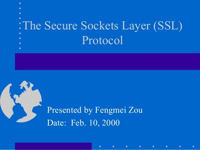 Presented by Fengmei Zou Date: Feb. 10, 2000 The Secure Sockets Layer (SSL) Protocol