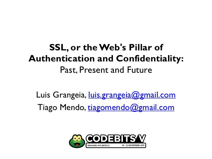 SSL, or the Webs Pillar ofAuthentication and Confidentiality:      Past, Present and Future Luis Grangeia, luis.grangeia@g...