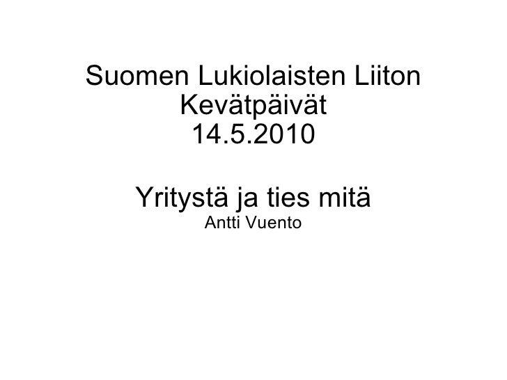 Suomen Lukiolaisten Liiton Kevätpäivät 14.5.2010 Yritystä ja ties mitä Antti Vuento