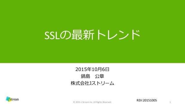 SSLの最新トレンド 2015年10月6日 鍋島 公章 株式会社Jストリーム 1© 2015 J-Stream Inc. All Rights Reserved. REV:20151005