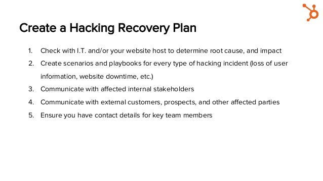 Create a Hacking Recovery Plan 1. Check with I.T. and/or your website host to determine root cause, and impact 2. Create...
