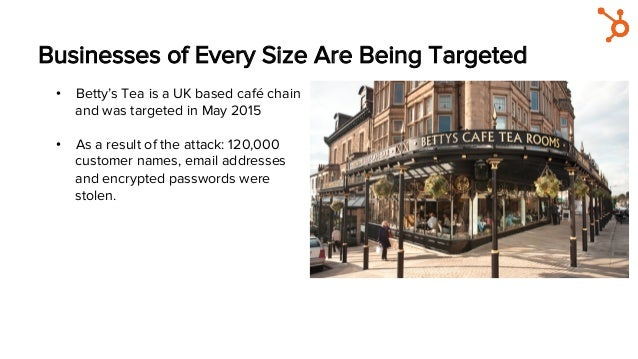 Businesses of Every Size Are Being Targeted • Betty's Tea is a UK based café chain and was targeted in May 2015 • As a r...