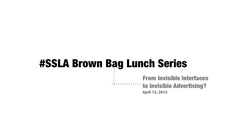 #SSLA Brown Bag Lunch Series                   From Invisible Interfaces                   to Invisible Advertising?      ...