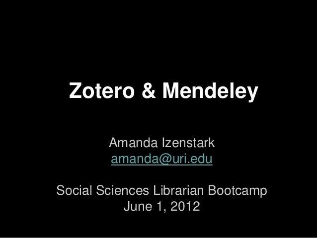 Zotero & Mendeley        Amanda Izenstark        amanda@uri.eduSocial Sciences Librarian Bootcamp           June 1, 2012
