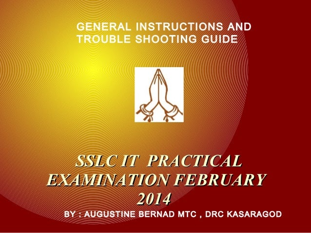 GENERAL INSTRUCTIONS AND TROUBLE SHOOTING GUIDE  SSLC IT PRACTICAL EXAMINATION FEBRUARY 2014  BY : AUGUSTINE BERNAD MTC , ...