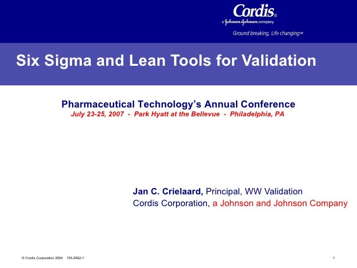 Six Sigma and Lean Tools for Validation   Jan C. Crielaard,  Principal, WW Validation  Cordis Corporation,  a Johnson and ...