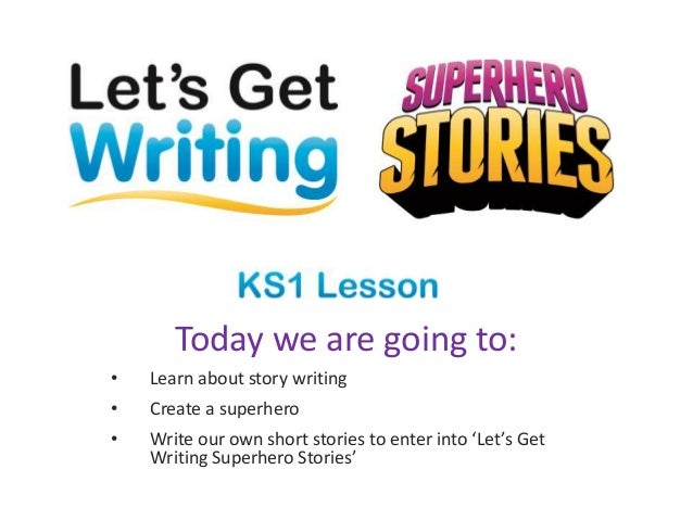 Today we are going to: • Learn about story writing • Create a superhero • Write our own short stories to enter into 'Let's...
