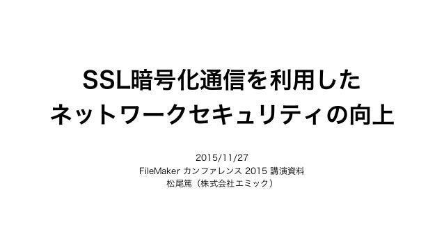 SSL暗号化通信を利用した ネットワークセキュリティの向上 2015/11/27 FileMaker カンファレンス 2015 講演資料 松尾篤(株式会社エミック)