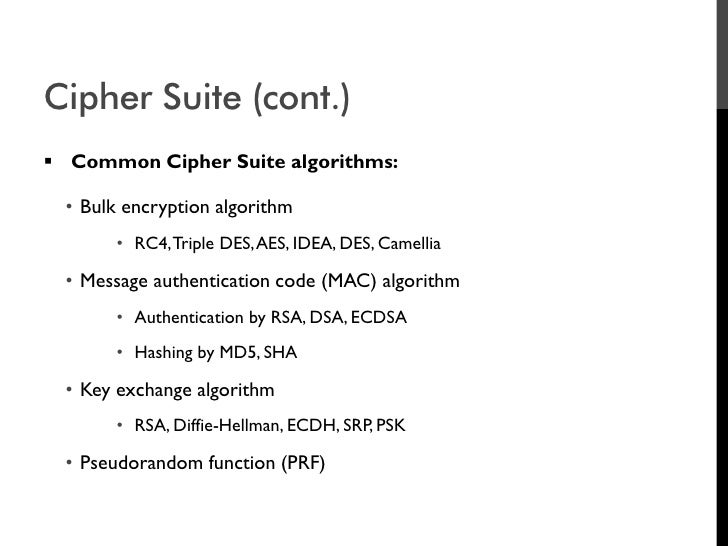 Cipher Suite (cont.)  Common Cipher Suite algorithms:    • Bulk encryption algorithm         • RC4, Triple DES, AES, IDEA...