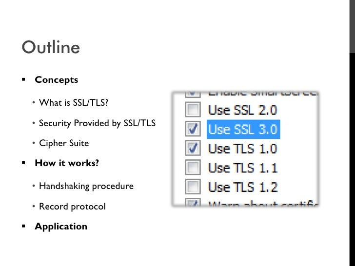 Outline  Concepts    • What is SSL/TLS?    • Security Provided by SSL/TLS    • Cipher Suite   How it works?    • Handsha...