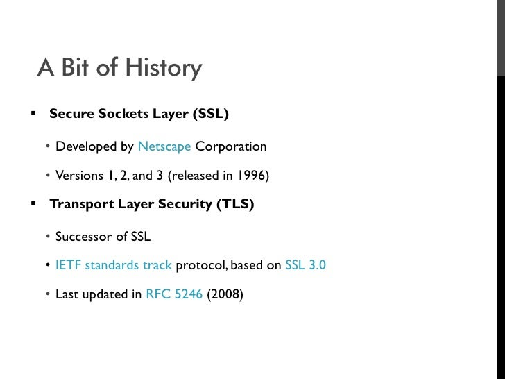 A Bit of History  Secure Sockets Layer (SSL)    • Developed by Netscape Corporation    • Versions 1, 2, and 3 (released i...
