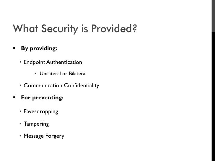 What Security is Provided?  By providing:    • Endpoint Authentication        • Unilateral or Bilateral    • Communicatio...