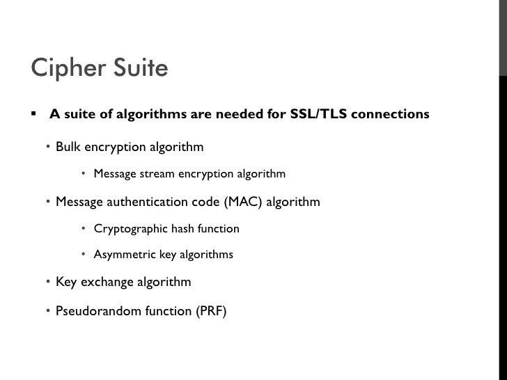 Cipher Suite  A suite of algorithms are needed for SSL/TLS connections    • Bulk encryption algorithm         • Message s...