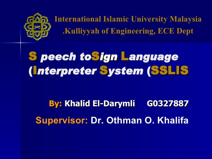 By:   Khalid El-Darymli  G0327887 S peech to  S ign   L anguage   I nterpreter   S ystem  ( SSLIS ) Supervisor:   Dr. Othm...