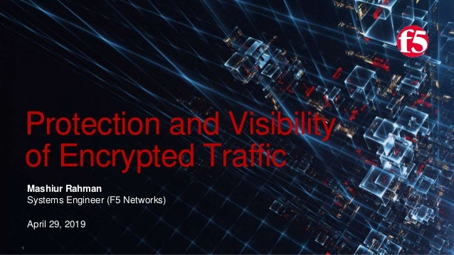 1 Protection and Visibility of Encrypted Traffic Mashiur Rahman Systems Engineer (F5 Networks) April 29, 2019