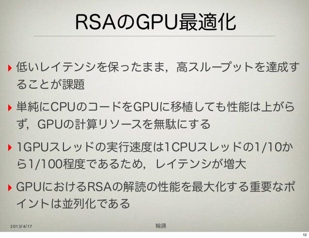 RSAのGPU最適化‣ 低いレイテンシを保ったまま,高スループットを達成す  ることが課題‣ 単純にCPUのコードをGPUに移植しても性能は上がら  ず,GPUの計算リソースを無駄にする‣ 1GPUスレッドの実行速度は1CPUスレッドの1/10...