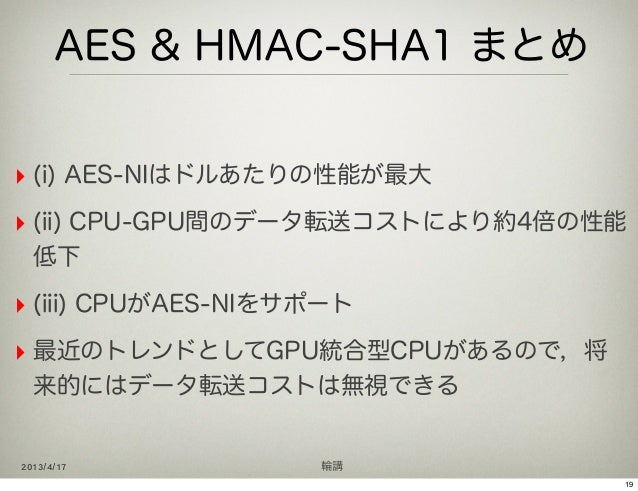 AES & HMAC-SHA1 まとめ‣ (i) AES-NIはドルあたりの性能が最大‣ (ii) CPU-GPU間のデータ転送コストにより約4倍の性能  低下‣ (iii) CPUがAES-NIをサポート‣ 最近のトレンドとしてGPU統合型C...