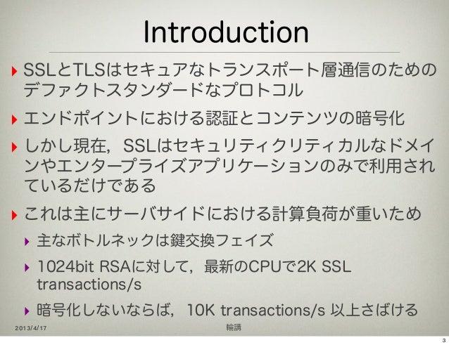 Introduction‣ SSLとTLSはセキュアなトランスポート層通信のための  デファクトスタンダードなプロトコル‣ エンドポイントにおける認証とコンテンツの暗号化‣ しかし現在,SSLはセキュリティクリティカルなドメイ  ンやエンタープ...