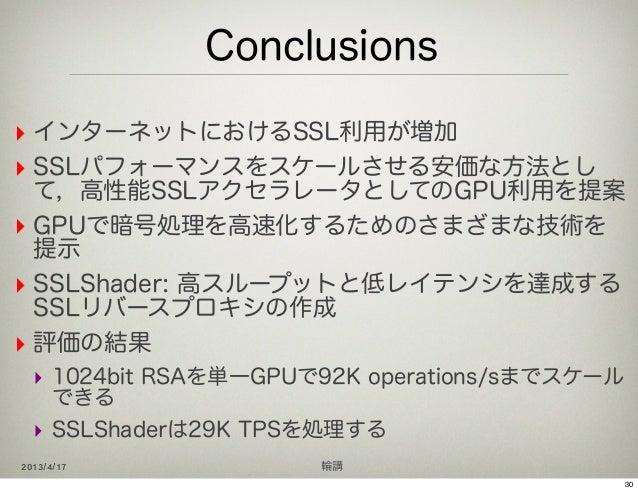 Conclusions‣ インターネットにおけるSSL利用が増加‣ SSLパフォーマンスをスケールさせる安価な方法とし  て,高性能SSLアクセラレータとしてのGPU利用を提案‣ GPUで暗号処理を高速化するためのさまざまな技術を  提示‣ S...