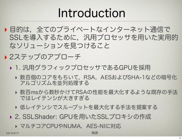 Introduction‣ 目的は,全てのプライベートなインターネット通信で  SSLを導入するために,汎用プロセッサを用いた実用的  なソリューションを見つけること‣ 2ステップのアプローチ  ‣ 1. 汎用グラフィックプロセッサであるGPU...
