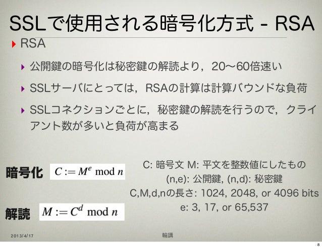 SSLで使用される暗号化方式 - RSA‣ RSA   ‣ 公開 の暗号化は秘密 の解読より,20∼60倍速い   ‣ SSLサーバにとっては,RSAの計算は計算バウンドな負荷   ‣ SSLコネクションごとに,秘密 の解読を行うので,クライ ...