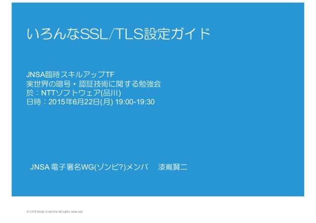 © 2015 Kenji Urushima All rights reserved. いろんなSSL/TLS設定ガイド     JNSA臨時スキルアップTF 実世界の暗号・認証技術に関する勉強会 於:NTTソフトウェア(品川) 日時:2015年...
