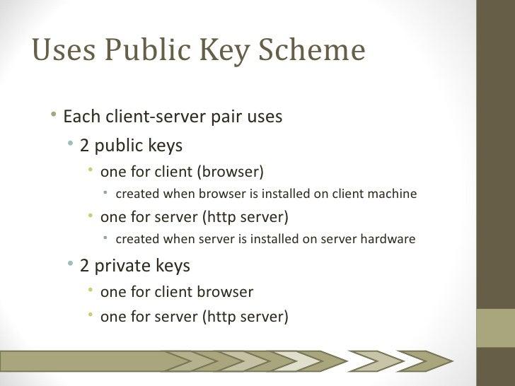 Uses Public Key Scheme • Each client-server pair uses   • 2 public keys     • one for client (browser)       • created whe...