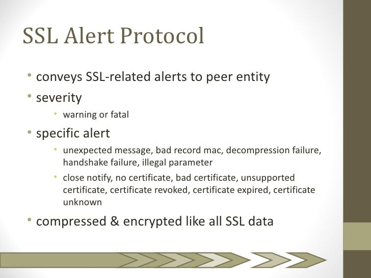 SSL Alert Protocol• conveys SSL-related alerts to peer entity• severity     • warning or fatal• specific alert     • unexp...