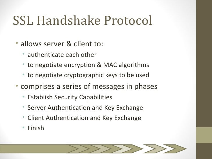 SSL Handshake Protocol• allows server & client to:  • authenticate each other  • to negotiate encryption & MAC algorithms ...