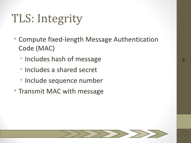 TLS: Integrity• Compute fixed-length Message Authentication  Code (MAC)  • Includes hash of message                       ...