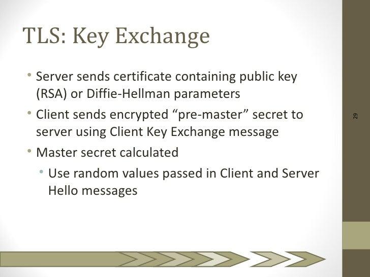 TLS: Key Exchange• Server sends certificate containing public key  (RSA) or Diffie-Hellman parameters• Client sends encryp...