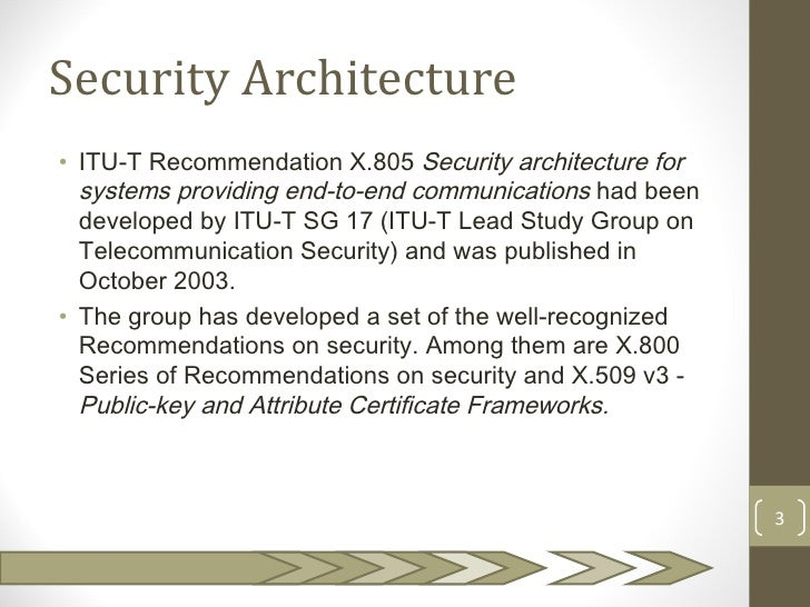 Security Architecture• ITU-T Recommendation X.805 Security architecture for  systems providing end‑to‑end communications h...