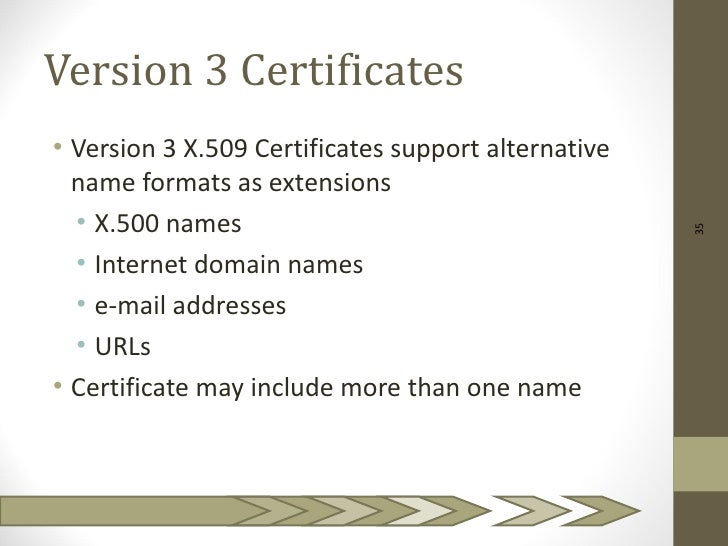 Version 3 Certificates• Version 3 X.509 Certificates support alternative  name formats as extensions  • X.500 names       ...