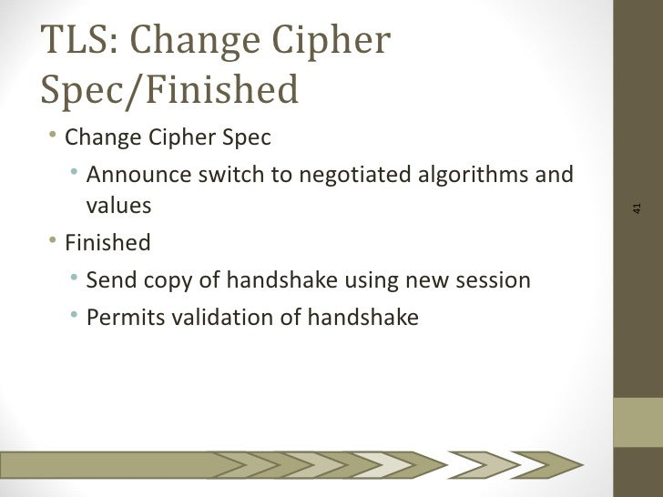 TLS: Change CipherSpec/Finished• Change Cipher Spec  • Announce switch to negotiated algorithms and    values             ...