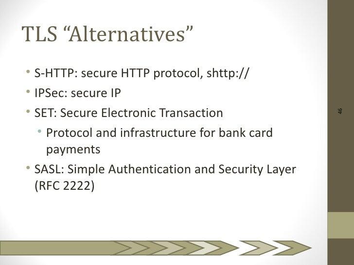 "TLS ""Alternatives""• S-HTTP: secure HTTP protocol, shttp://• IPSec: secure IP• SET: Secure Electronic Transaction          ..."