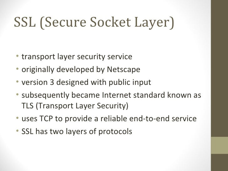 SSL (Secure Socket Layer)• transport layer security service• originally developed by Netscape• version 3 designed with pub...