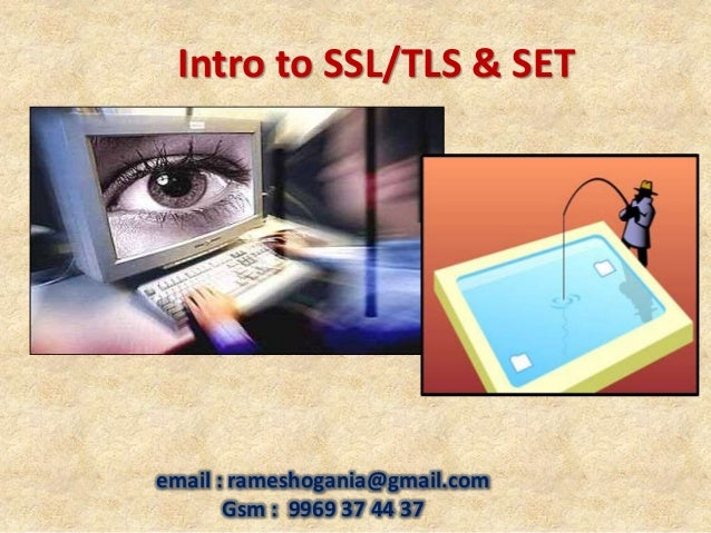 email : rameshogania@gmail.com Gsm : 9969 37 44 37 Intro to SSL/TLS & SET