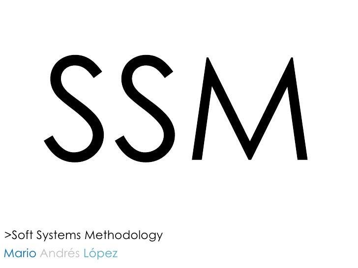 SSM<br />>SoftSystemsMethodology<br />MarioAndrésLópez <br />