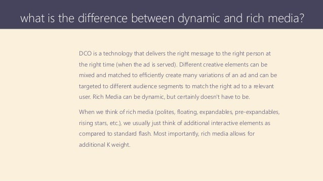 what is the difference between dynamic and rich media? DCO is a technology that delivers the right message to the right pe...