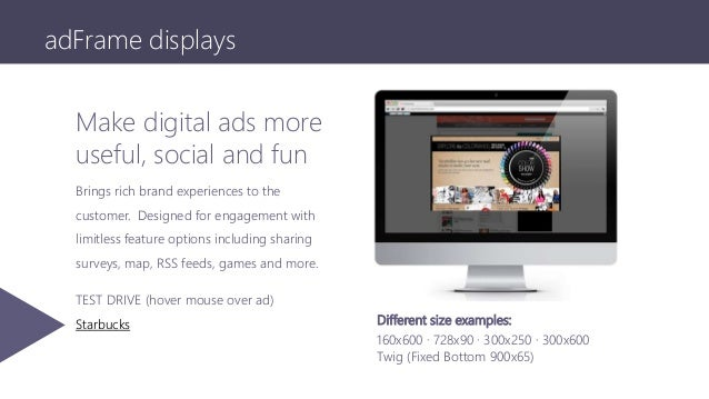 adFrame displays Make digital ads more useful, social and fun Brings rich brand experiences to the customer. Designed for ...
