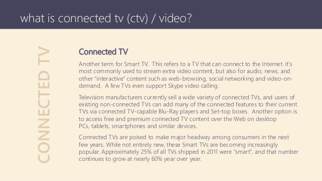 CONNECTEDTV what is connected tv (ctv) / video? Connected TV Another term for Smart TV. This refers to a TV that can conne...