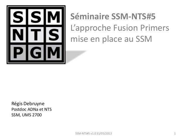 Séminaire SSM-NTS#5L'approche Fusion Primersmise en place au SSM1SSM-NTS#5 v1.0 31/05/2013Régis DebruynePostdoc ADNa et NT...
