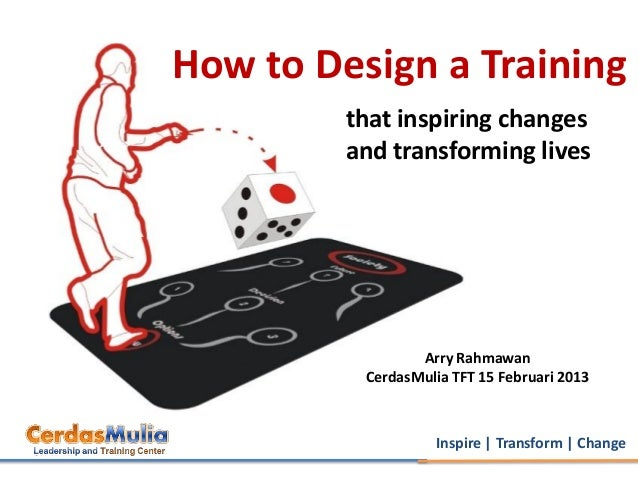 How to Design a Training         that inspiring changes         and transforming lives                 Arry Rahmawan      ...