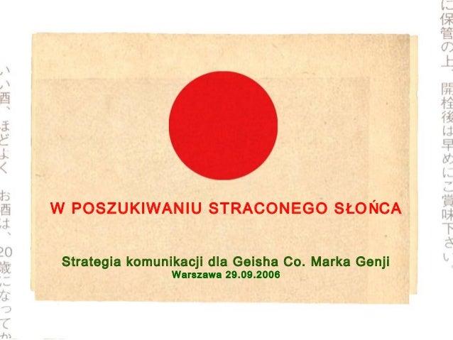 W POSZUKIWANIU STRACONEGO SŁOŃCAStrategia komunikacji dla Geisha Co. Marka GenjiWarszawa 29.09.2006