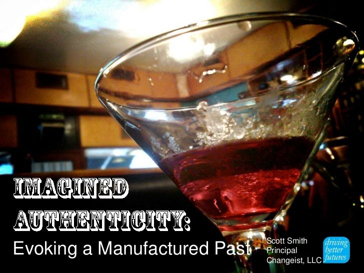 Imagined <br />Authenticity:<br />Evoking a Manufactured Past<br />Scott Smith<br />Principal<br />Changeist, LLC<br />