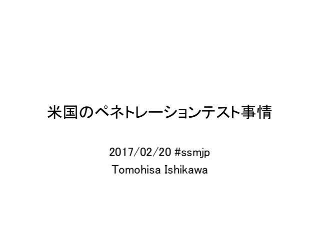 米国のペネトレーションテスト事情 2017/02/20 #ssmjp Tomohisa Ishikawa