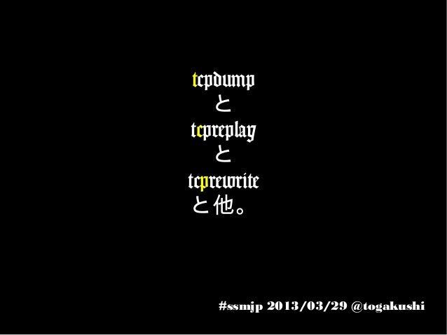 tcpdump    と tcpreplay    とtcprewriteと他。    #ssmjp 2013/03/29 @togakushi
