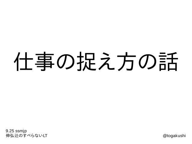 仕事の捉え方の話 9.25 ssmjp 伸弘辻のすべらないLT @togakushi